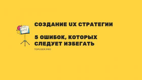 Создание UX Стратегии. 5 распространенных ошибок