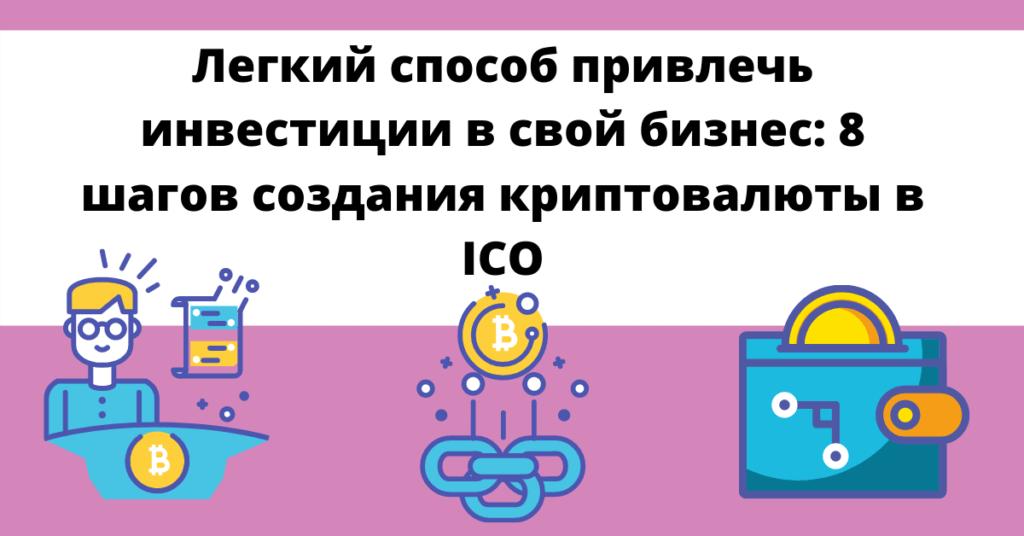 Легкий способ привлечь инвестиции в свой бизнес: 8 шагов создания криптовалюты в ICO